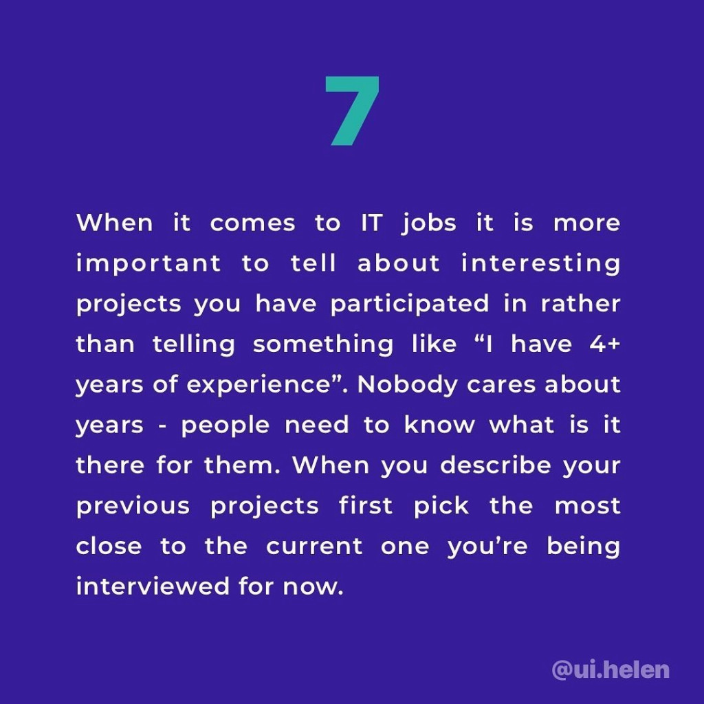 "7. When it comes to IT jobs it is more important to tell about interesting projects you have participated in rather than telling something like ""I have 4+ years of experience"". Nobody cares about years - people need to know what is it there for them. When you describe your previous projects first pick the most close to the current one you're being interviewed for now."