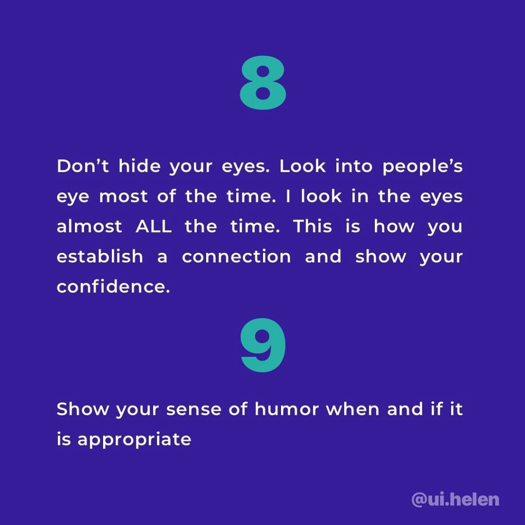 8. Don't hide your eyes. Look into people's eye most of the time. I look in the eyes almost ALL the time. This is how you establish a connection and show your confidence.  9. Show your sense of humor when and if it is appropriate.