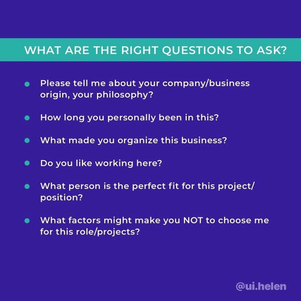 What are the right questions to ask?  - Please tell me about your company/business origin, your philosophy? - How long you personally ben in this? - What made you organize this business? - Do you like working here? - What person is the perfect fit for this project/position? - What factors might make you NOT to choose me for this role/projects?