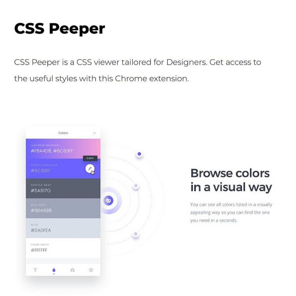 CSS Peeper CSS Peeper is a CSS viewer tailored for Designers. Get access to the useful styles with this Chrome extension.