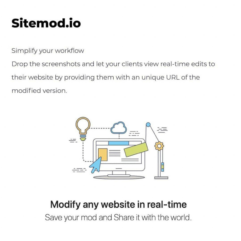 Sitemod.io Simplify your workflow Drop the screenshots and let your clients view real-time edits to their website by providing them with an unique URL of the modified version.
