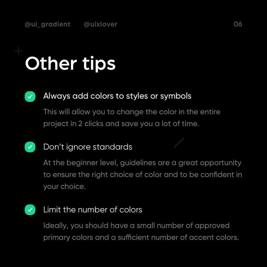 Other tips  Alwoys add colors to styles or symbols This will allow you to change the color in the entire project in 2 clicks and save you a lot of time.  Don't ignore standards At the beginner level, guidelines #re a great opportunity to ensure the right choice of color and to be confident in your choice.  Limit the number of colors ldeally, you should have a small number of approved primary colors and a sufficient number of accent colors