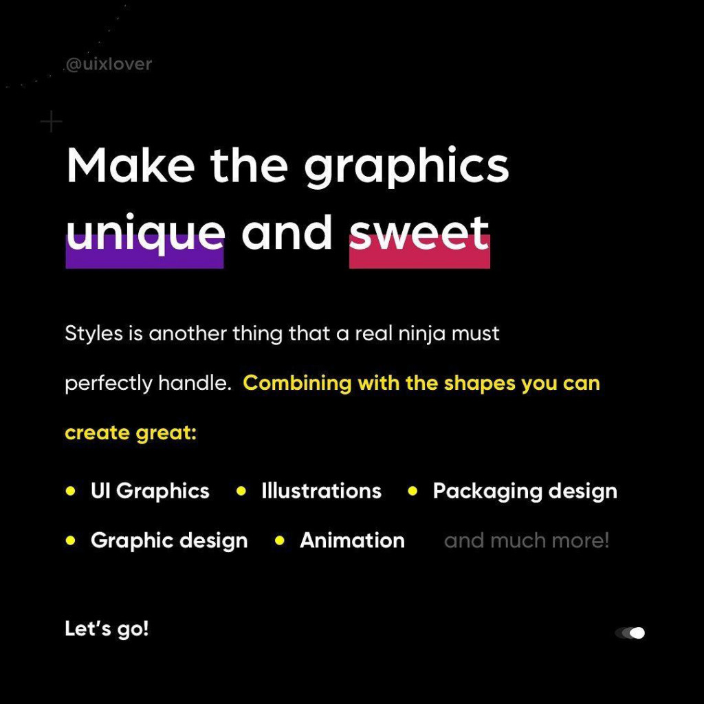Make the graphics unique and sweet  Styles is another thing that a real ninja must perfectly handle. Combining with the shapes you can create great: • UI Graphics • Illustrations • Packaging design • Graphic design • Animation and much more!  Let's go