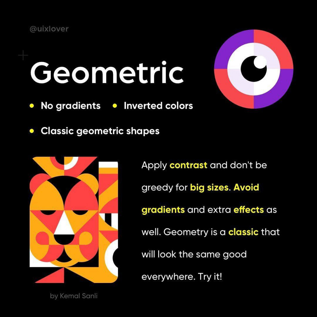 Geometric  • No gradients • Inverted colors  • Classic geometric shapes  Apply contrast and don't be greedy for big sizes. Avoid gradients and extra effects as well. Geometry is a classic that will look the same good everywhere. Try it!