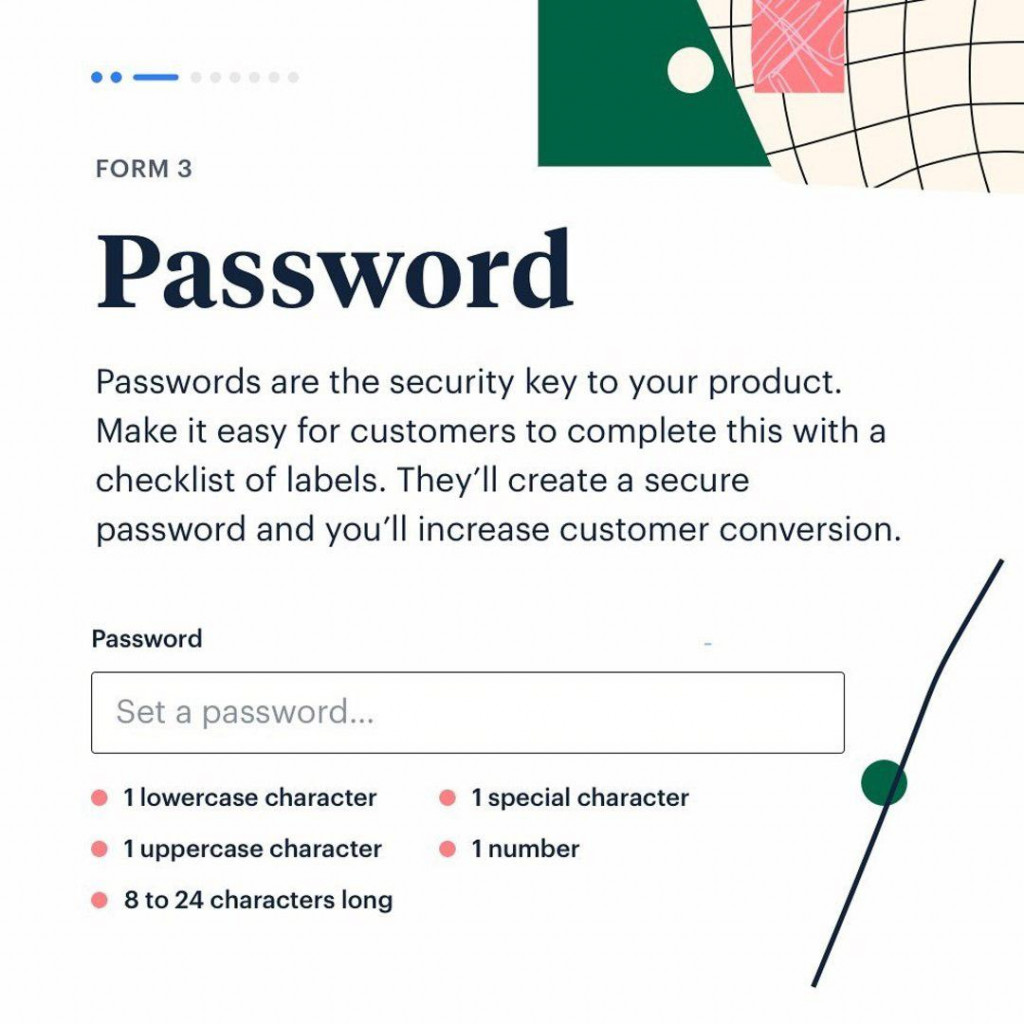 Password  Passwords are the security key to your product. Make it easy for customers to complete this with a checklist of labels. They'll create a secure password and you'll increase customer conversion.