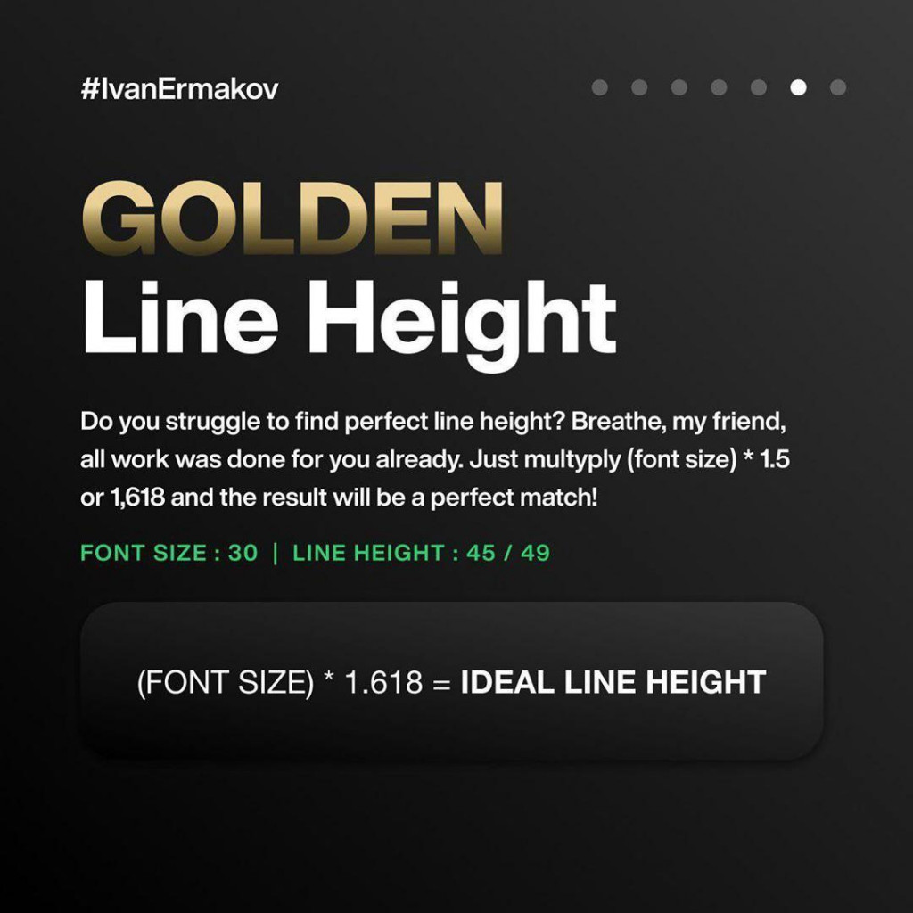 GOLDEN Line Height  Do you struggle to find perfect line height? Breathe, my friend all work was done for you already. Just multyply (font size) * 1.5 or 1,618 and the result will be a perfect match!