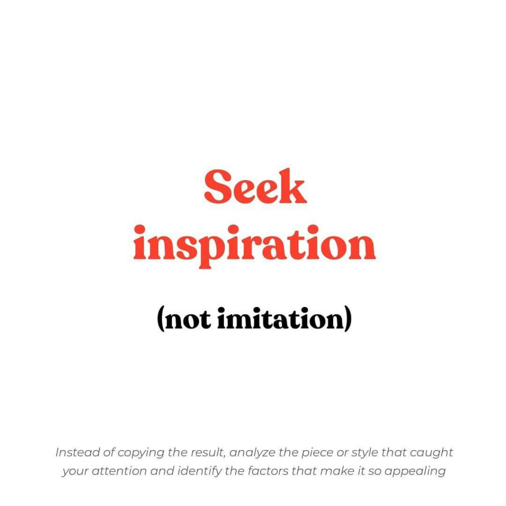 Seek inspiration (not imitation)  lnstead of copying the result, analyze the piece or style that caught your attention and identify the factors that make it so appealing.