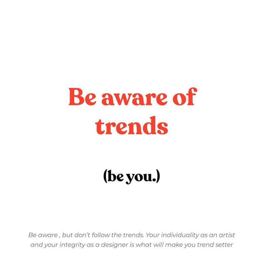Be aware of trends (be you.)  Be aware, but don't follow the trends. your individuality as an artist and your integrity as a designer is what will make you trendsetter.