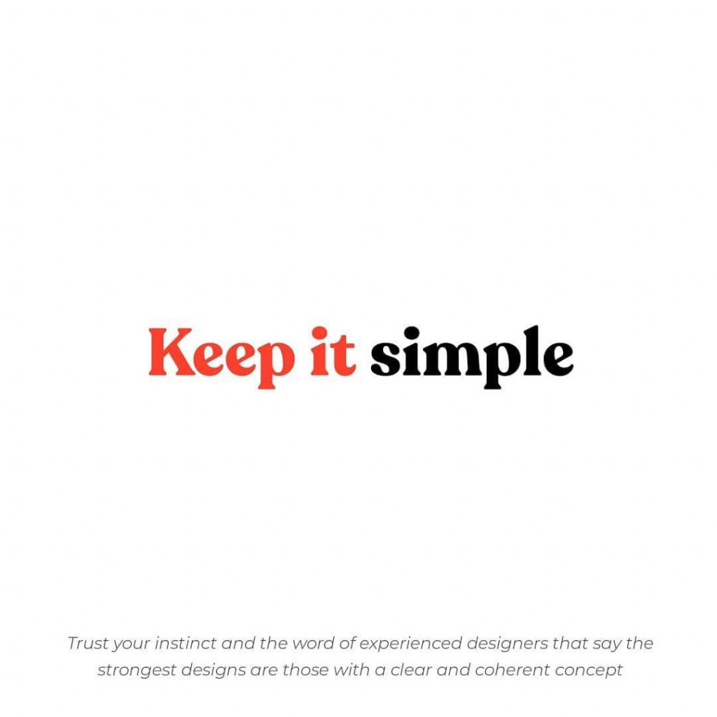 Keep it simple  Trust your instinct and the word of experienced designers that say the strongest designs are those with a clear and coherent concept