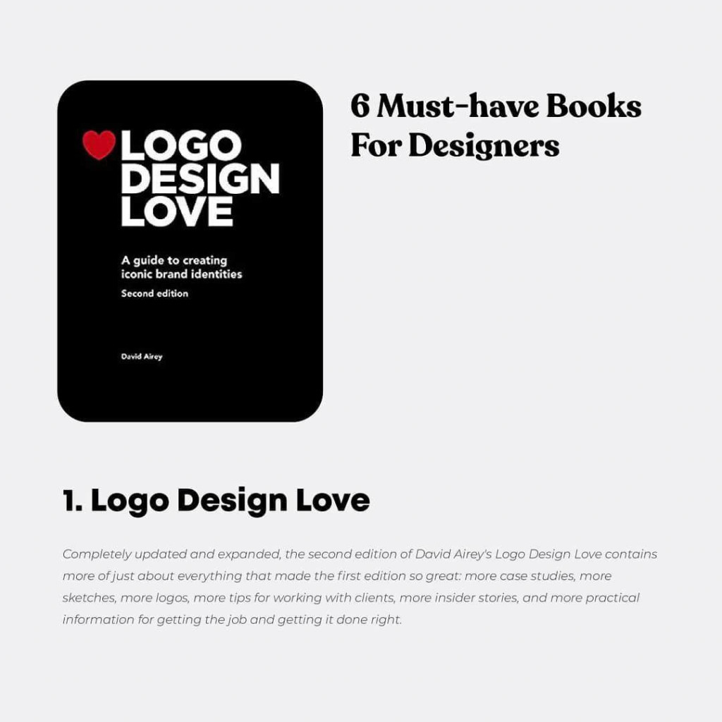 6 Must-have Books For Designers 1. Logo Design Love  Completely updated and expanded, the second edition of David Airey's Logo Design Love contains more ofjust about everything that made the first edition so great more case studies, more sketches, more logos, more tips for working with clients, more insider stories, and more practical information for getting the job and getting it done right