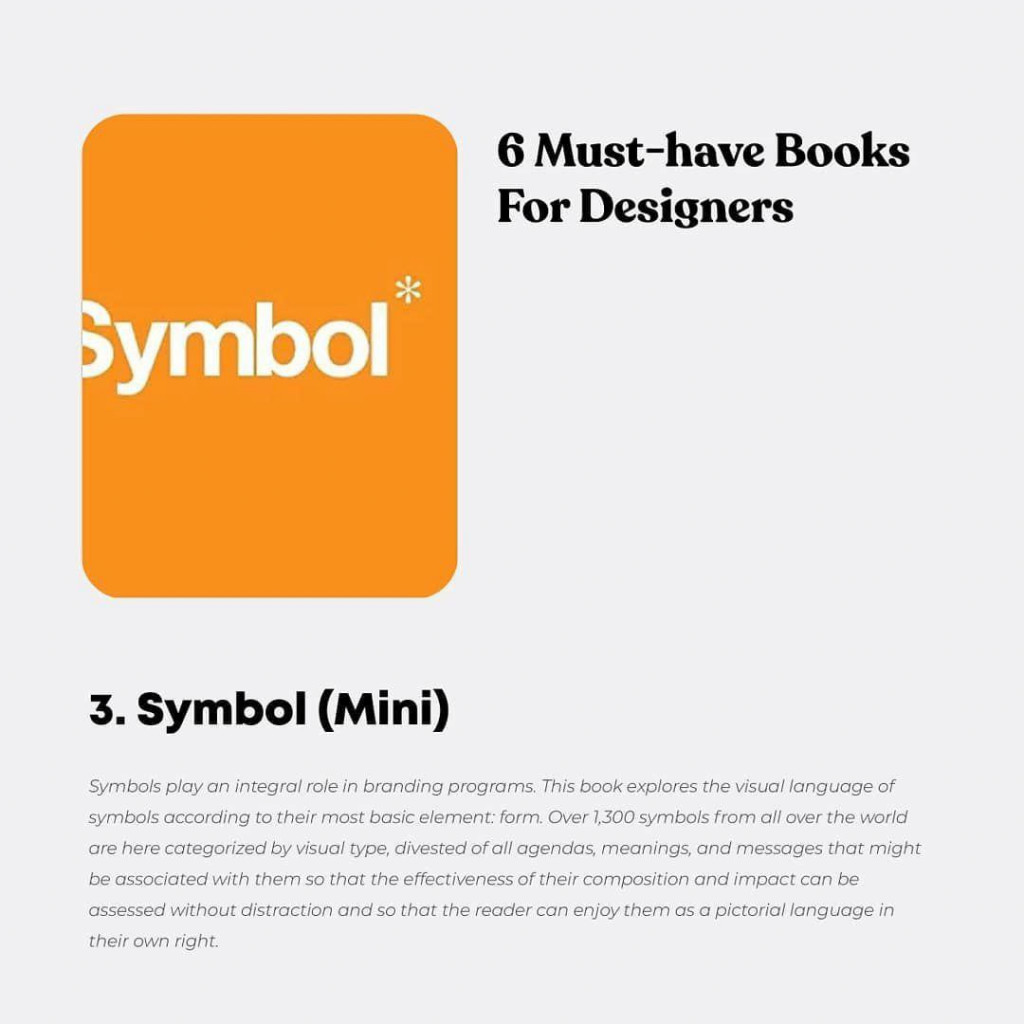 6 Must-have Books For Designers  3. Symbol (Mini)  Symbols play an integral role in branding programs. This book explores the visual language of symbols according to their most basic element: form. Over 1,300 symbols from all over the world are here categorized by visual type, divested of all agendas, meanings, and messages that might be associated with them so that the effectiveness of their composition and impact can be assessed without distraction and so that the reader can enjoy them as a pictorial language in their own right.