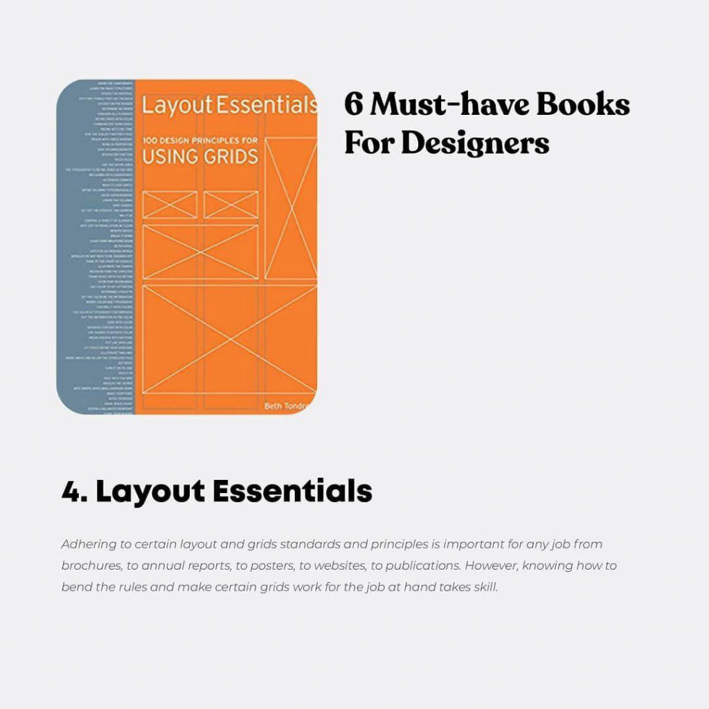 6 Must-have Books For Designers  4. Layout Essentials  Adhering to certain layout and grids standards and principles is important for any job from brochures, to annual reports, to posters, to websites, to publications. However, knowing how to bend the rules and make certain grids work for the job at hand takes skill.