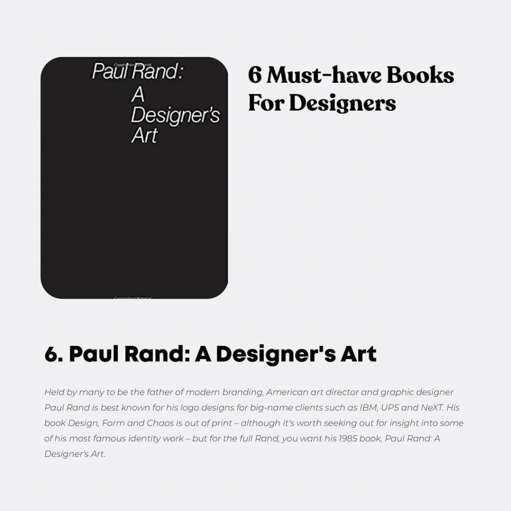 Paul Rand: A Designer's Art  Held by many to be the father of modern branding, American art director and graphic designer Paul Rand is best known for his logo designs for big-name clients such as IBM, UPS and NeXT. His book Design, Form and Chaos is out of print - although it's worth seeking out for insight into some of his most famous identity work- but for the full Rand, you want his 1985 book, Paul Pond: A Designer's Art.