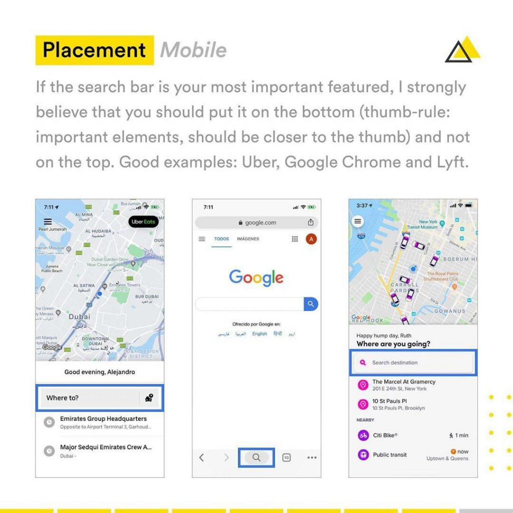 Placement Mobile  lf the search bar is your most important featured, | strongly believe that you should put it on lhe bottom (thumb-rule: important elements, should be closer to the thumb) and not on the top. Good examples: Uber, Google Chrome and Lyft.