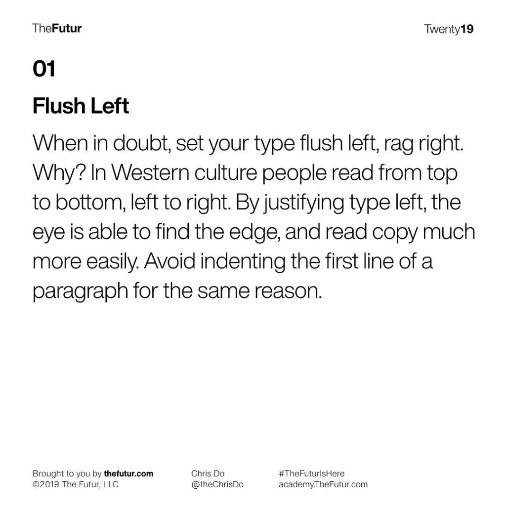 Flush Left  When in doubt, set your type flush left, rag right. Why? In Western culture people read from top to bottom, left to right. By justifying type left, the eye is able to find the edge, and read copy much more easily. Avoid indenting the first line of a paragraph for the same reason.