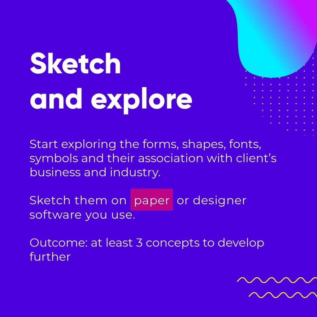 Sketch and explore  Start exploring the forms, shapes, fonts, symbols and their association with client's business and industry.  Sketch them on paper or designer software you use.  Outcome: at least 3 concepts to develop further