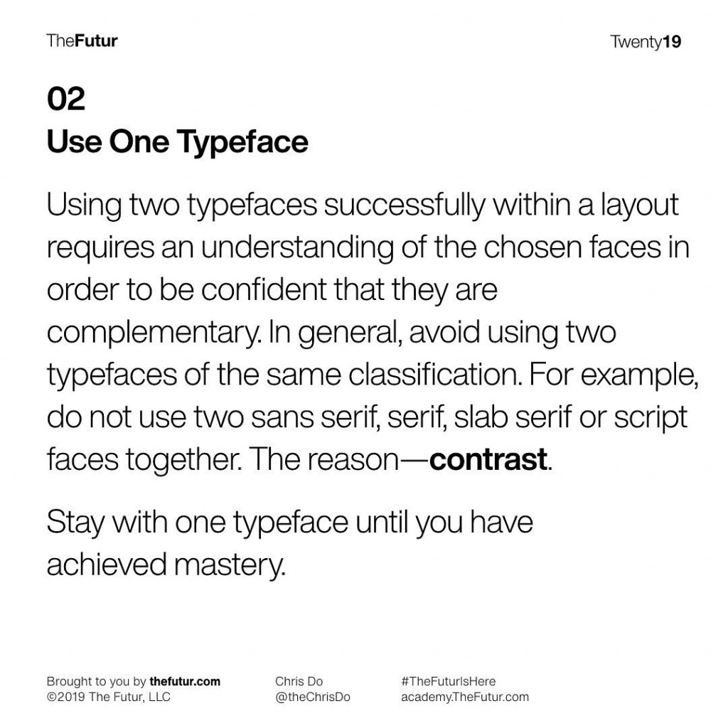 Use One Typeface Using two typefaces successfully within a layout requires an understanding of the chosen faces in order to be confident that they are complementary. In general, avoid using two typefaces of the same classification. For example, do not use two sans serif, serif, slab serif or script faces together. The reason—contrast.  Stay with one typeface until you have achieved mastery.