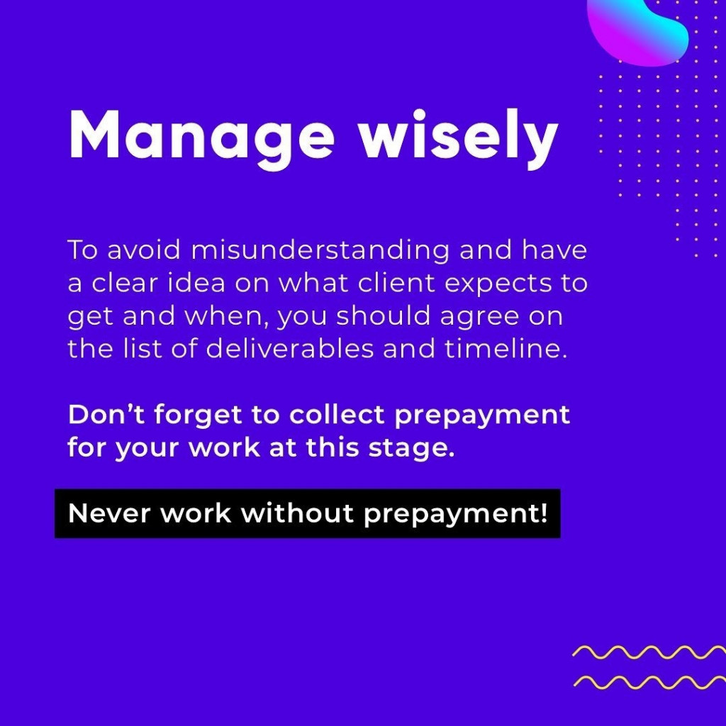 Manage wisely  To avoid misunderstanding and have a clear idea on what client expects to get and when, you should agree on the list of deliverables and timeline.  Don't forget to collect prepayment for your work at this stage.  Never work without prepayment!