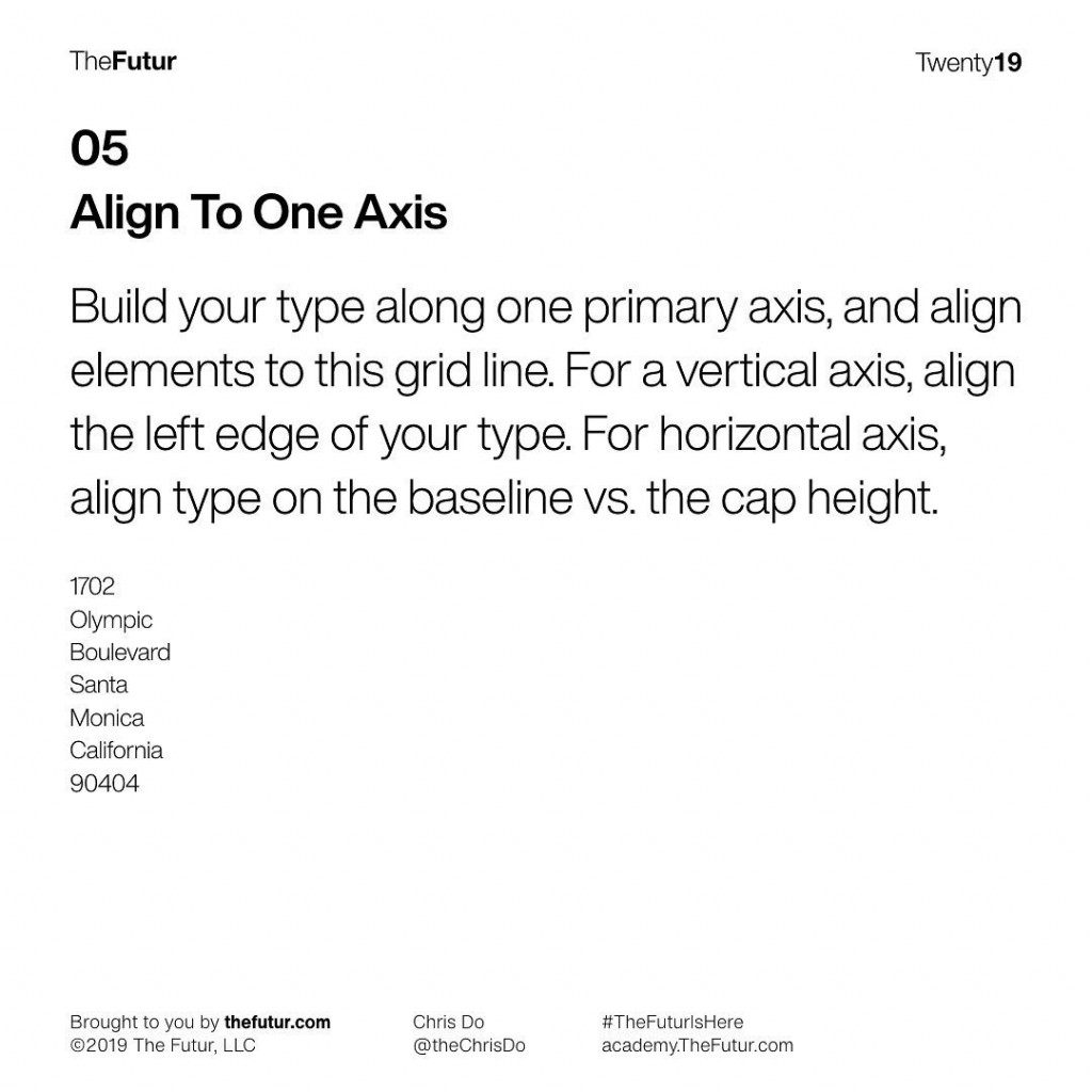 Align To One Axis  Build your type along one primary axis, and align elements to this grid line. For a vertical axis, align the left edge of your type. For horizontal axis, align type on the baseline vs. the cap height.