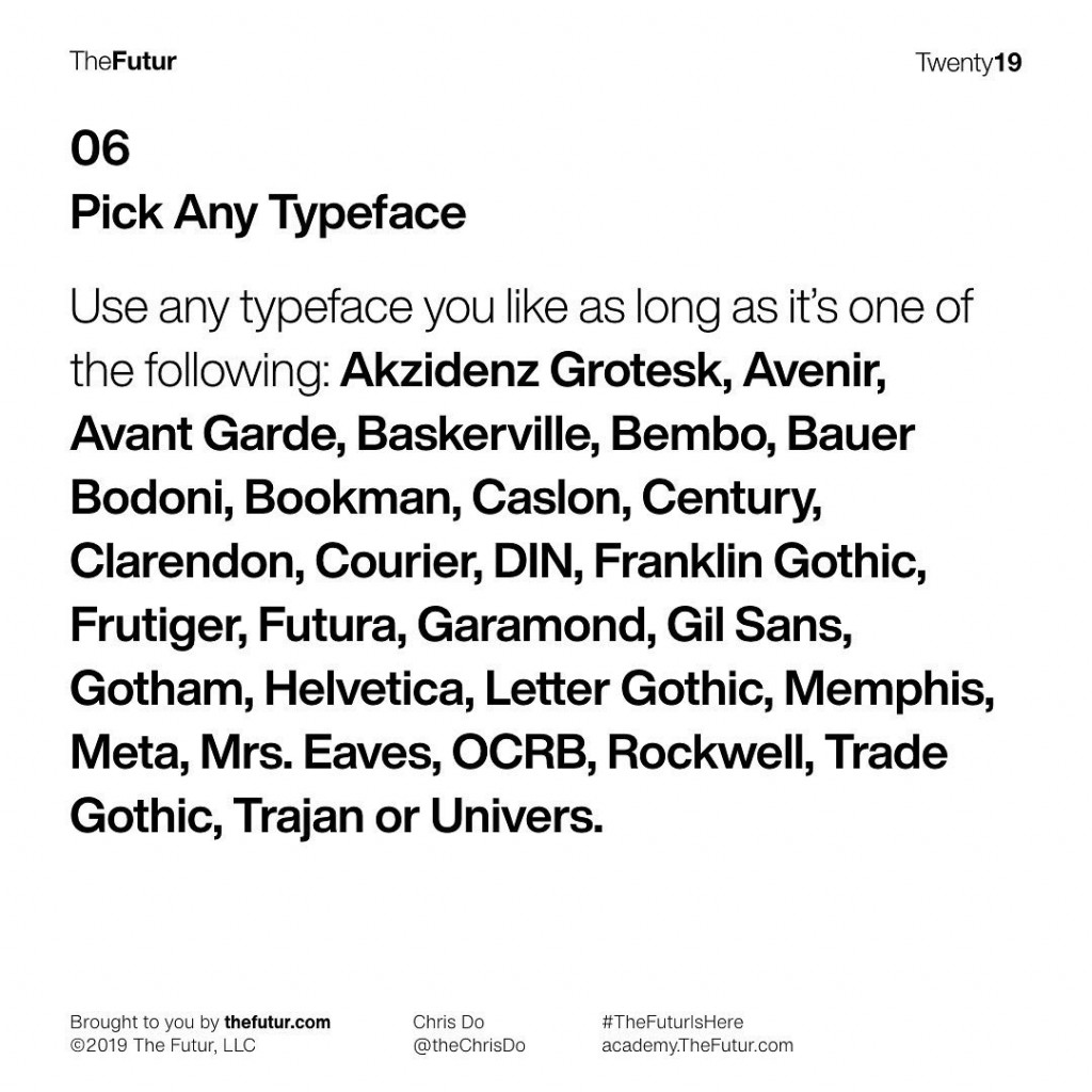 Pick Any Typeface  Use any typeface you like as long as its one of the following: Akzidenz Grotesk, Avenir, Avant Garde, Baskerville, Bembo, Bauer Bodoni, Bookman, Caslon, Century, Clarendon, Courier, DIN, Franklin Gothic, Frutiger, Futura, Garamond, Gil Sans, Gotham, Helvetica, Letter Gothic, Memphis, Meta, Mrs. Eaves, OCRB, Rockwell, Trade Gothic, Trajan or Univers.