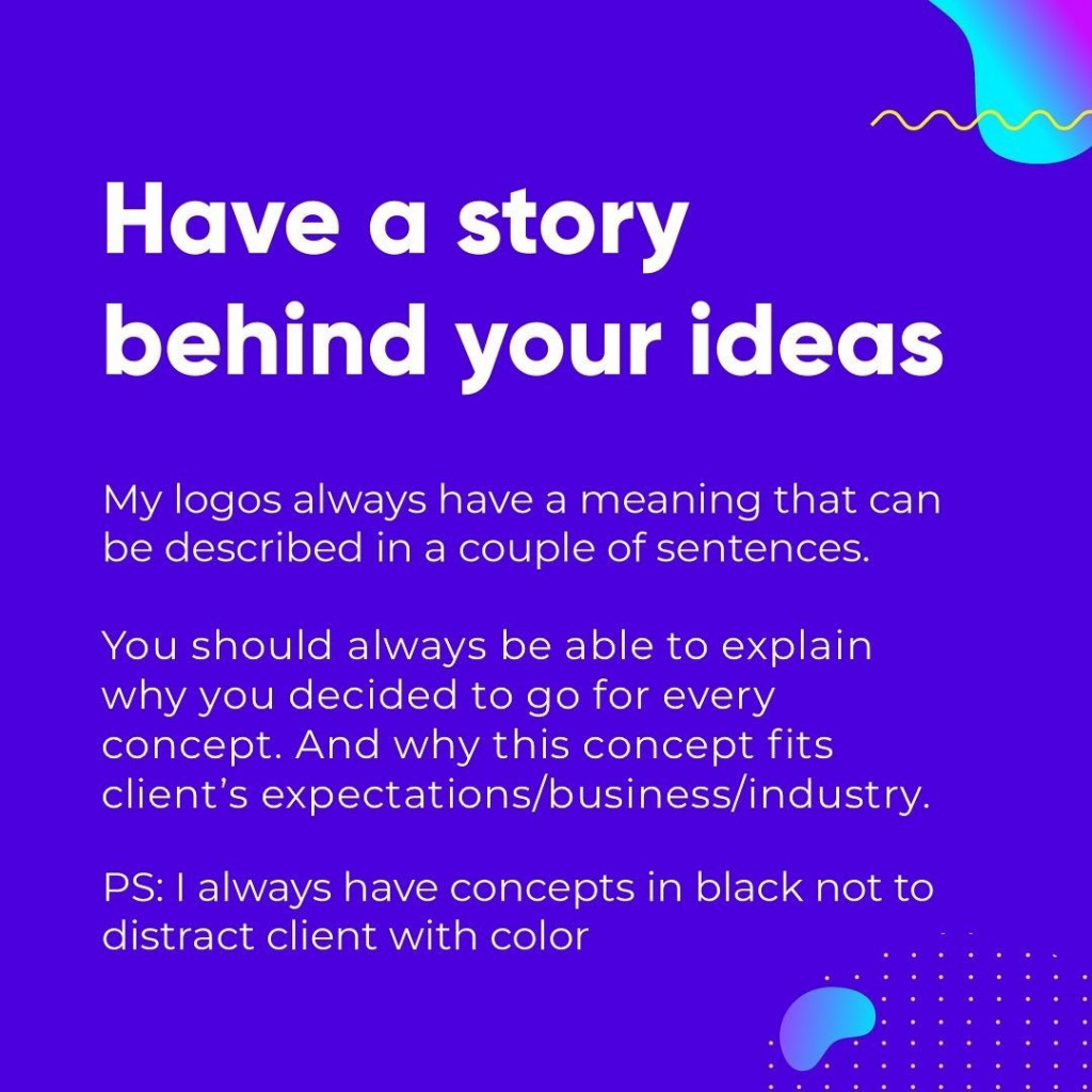 Have a story behindyour ideas  My logos always have a meaning that can  be described in a couple of sentences.  You should always be able to explain why you decided to go for every concept. And why this concept fits client's expectations/business/industry.  PS: I always have concepts in black not to distract client with color