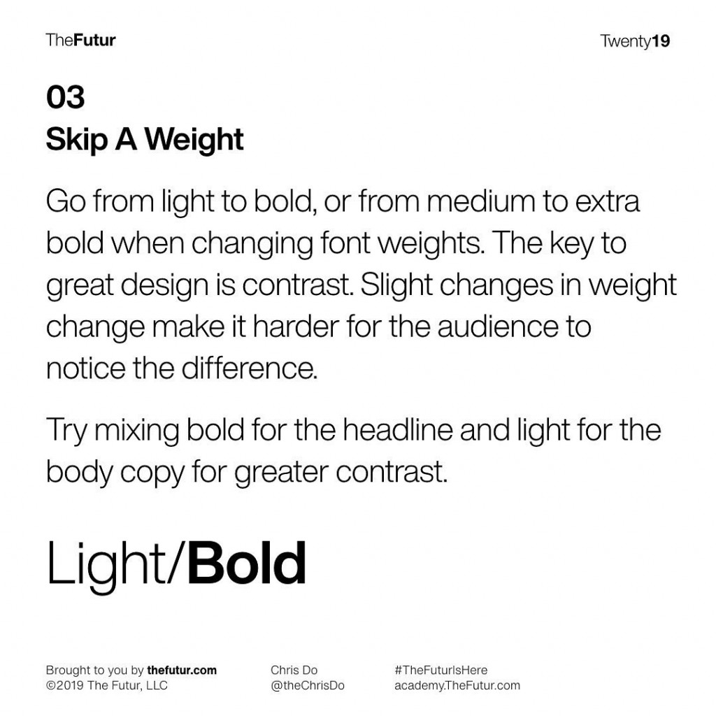 Skip A Weight  Go from light to bold, or from medium to extra bold when changing font weights. The key to great design is contrast. Slight changes in weight change make it harder for the audience to notice the difference.  Try mixing bold for the headline and light for the body copy for greater contrast.  Light/Bold