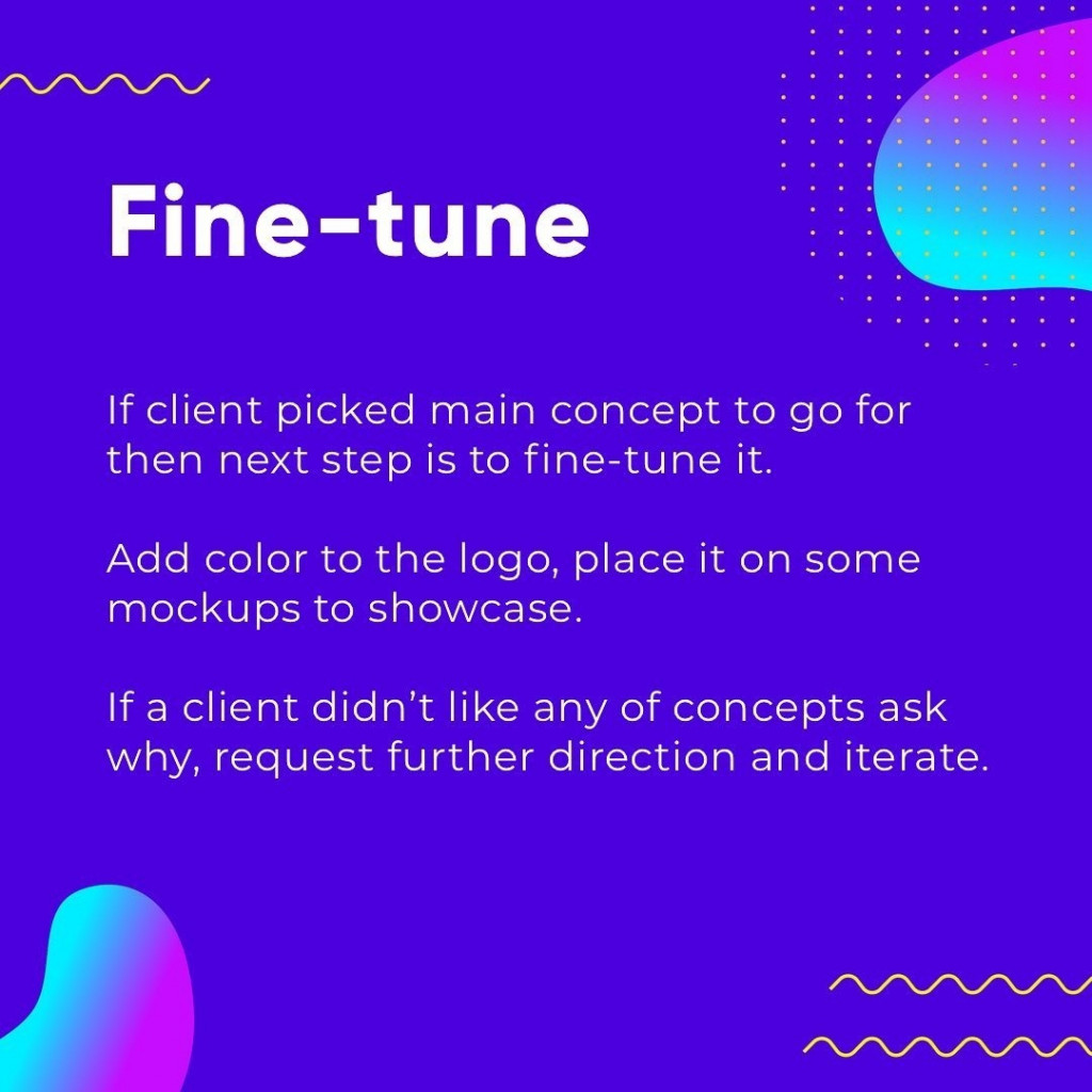 Fine-tune  If client picked main concept to go for then next step is to fine-tune it.  Add color to the logo, place it on some mockups to showcase.  If a client didn't like any of concepts ask why, request further direction and iterate.