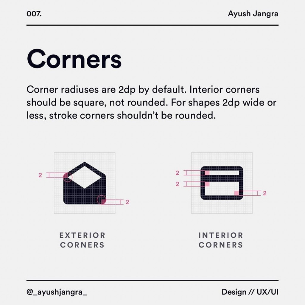 Corners Corner radiuses are 2dp by default. lnterior corners should be square, not rounded. For shapes 2dp wide or less, stroke corners shouldn't be rounded