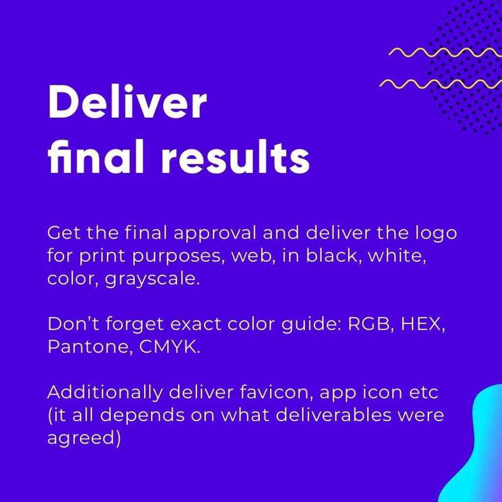 Deliver final results  Get the final approval and deliver the logo for print purposes, web, in black, white, color, grayscale.  Don't forget exact color guide: RGB, HEX, Pantone, CMYK.  Additionally deliver favicon, app icon etc (it all depends on what deliverables were agreed)