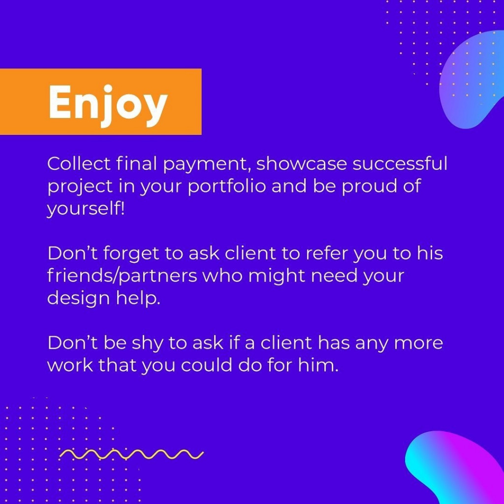 Enjoy  Collect final payment, showcase successful project in your portfolio and be proud of yourself!  Don't forget to ask client to refer you to his friends/partners who might need your design help.  Don't be shy to ask if a client has any more work that you could do for him.