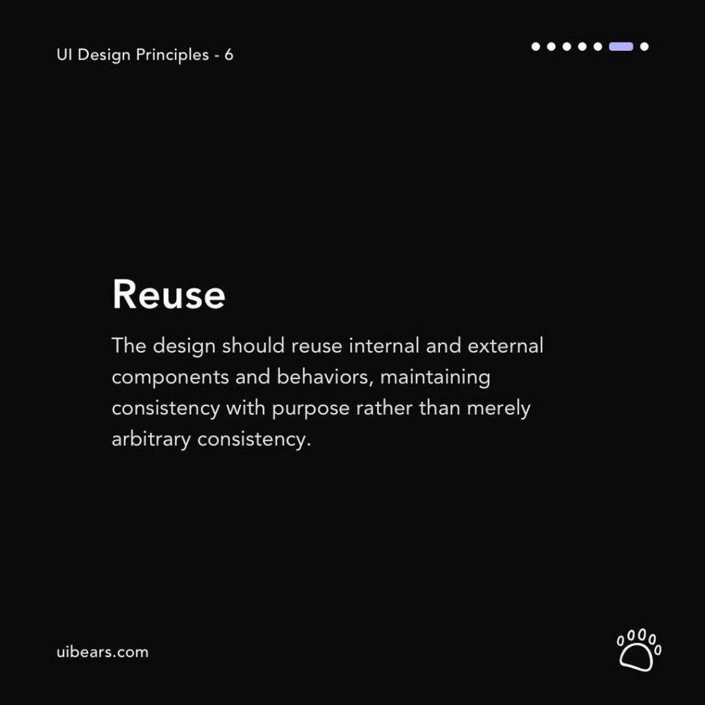 Reuse  The design should reuse internal and external components and behaviors, maintaining consistency with purpose rather than merely arbitrary consistency.