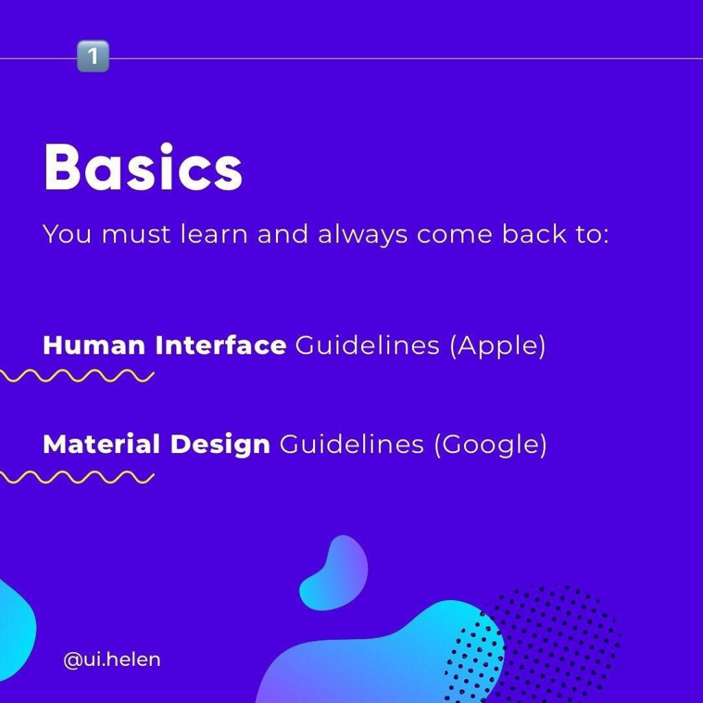 Basics Vou must learn and always come back to: Human lnterface Guidelines (Apple) Material Design Guidelines (Google)