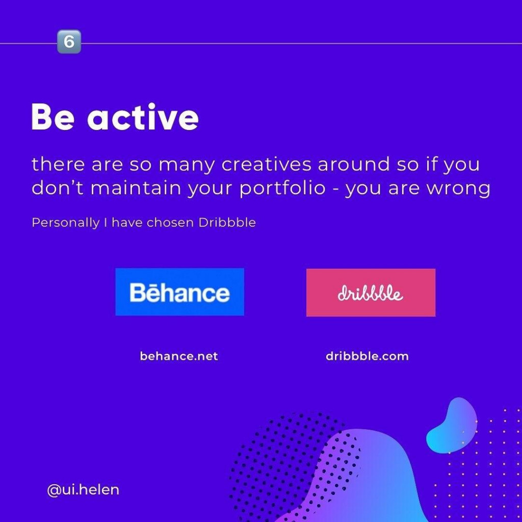 Be active there are so many creatives around so if you don't maintain your portfolio - you are wrong