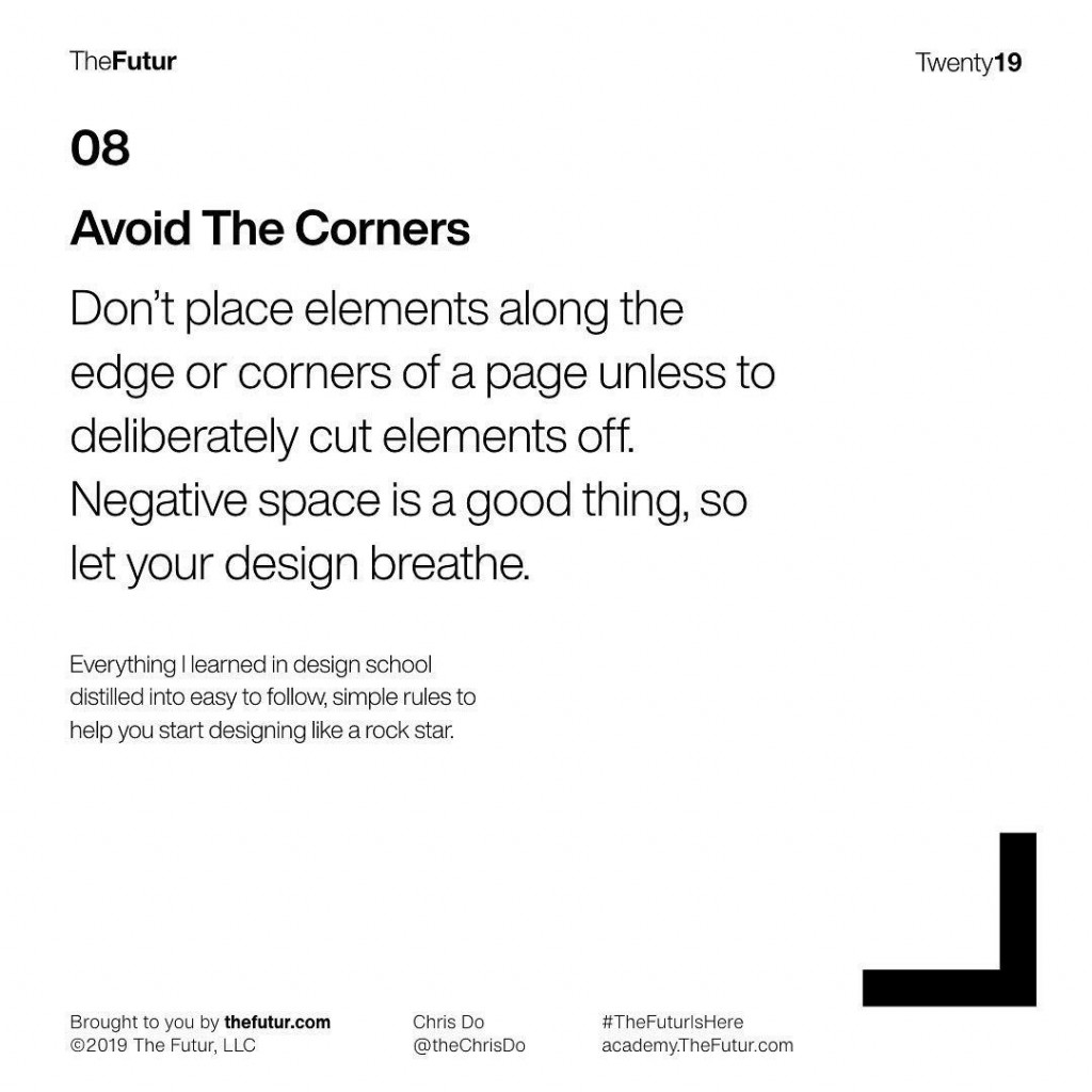 08  Avoid The Corners  Don't place elements along the edge or corners of a page unless to deliberately cut elements off. Negative space is a good thing, so let your design breathe.  Everything I learned in design school distilled into easy to follow, simple rules to help you start designing like a rock star.