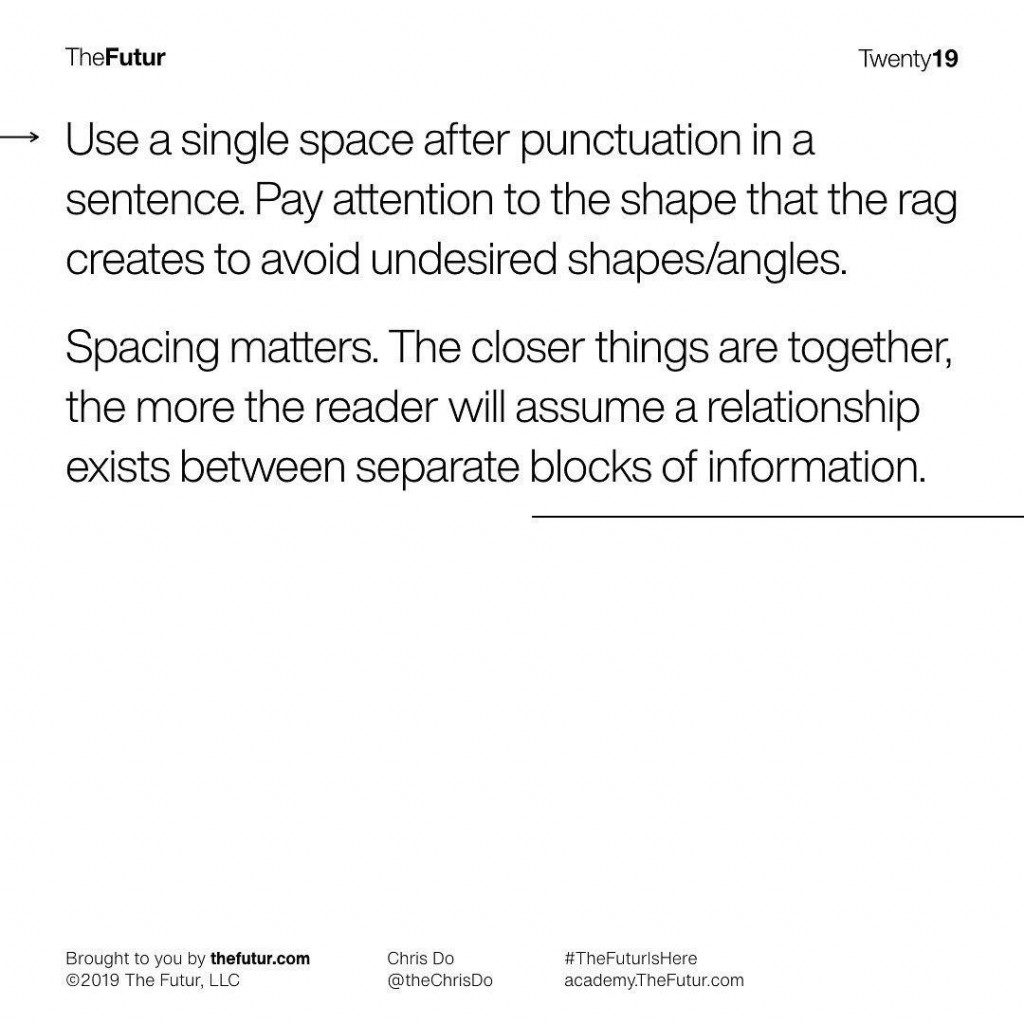 Use a single space after punctuation in a sentence. Pay attention to the shape that the rag creates to avoid undesired shapes/angles. Spacing matters. The closer things are together, the more the reader will assume a relationship exists between separate blocks of information.