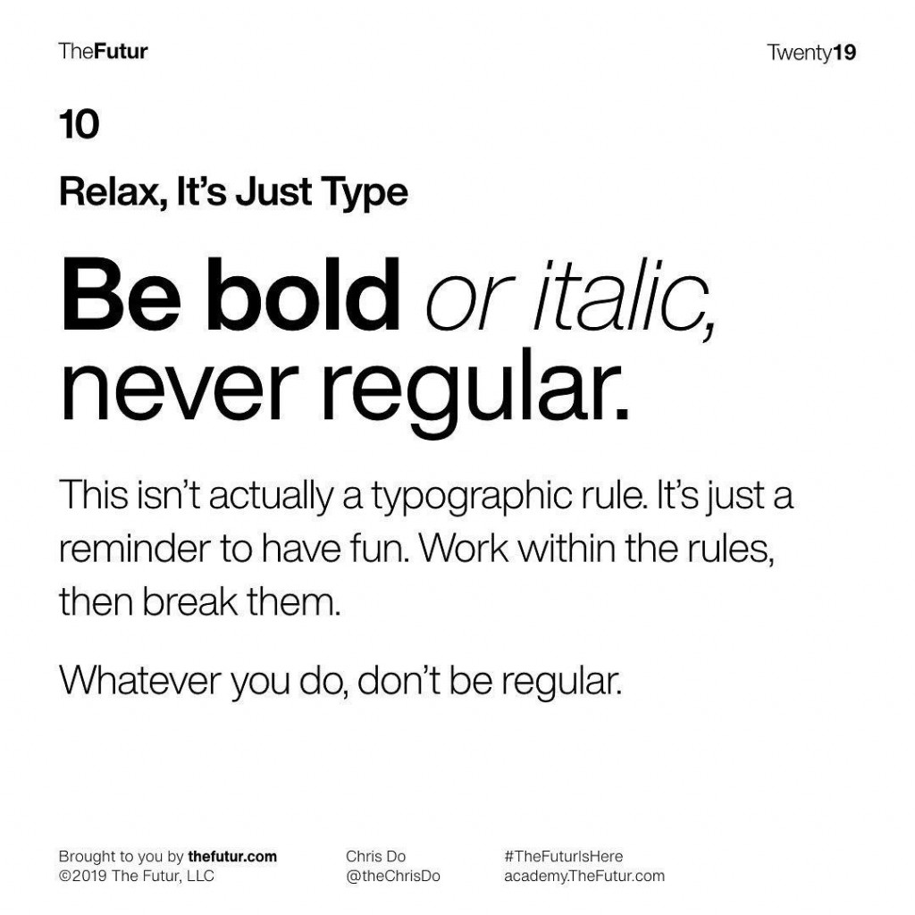 10 Relax, It's Just Type  Be bold or italic, never regular.  This isn't actually a typographic rule. It's just a reminder to have fun. Work within the rules, then break them.  Whatever you do, don't be regular.
