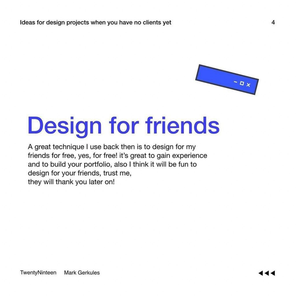 Design for friends  A great technique I use back then is to design for my friends for free, yes, for free! it's great to gain experience and to build your portfolio, also I think it will be fun to design for your friends, trust me, they will thank you later on!