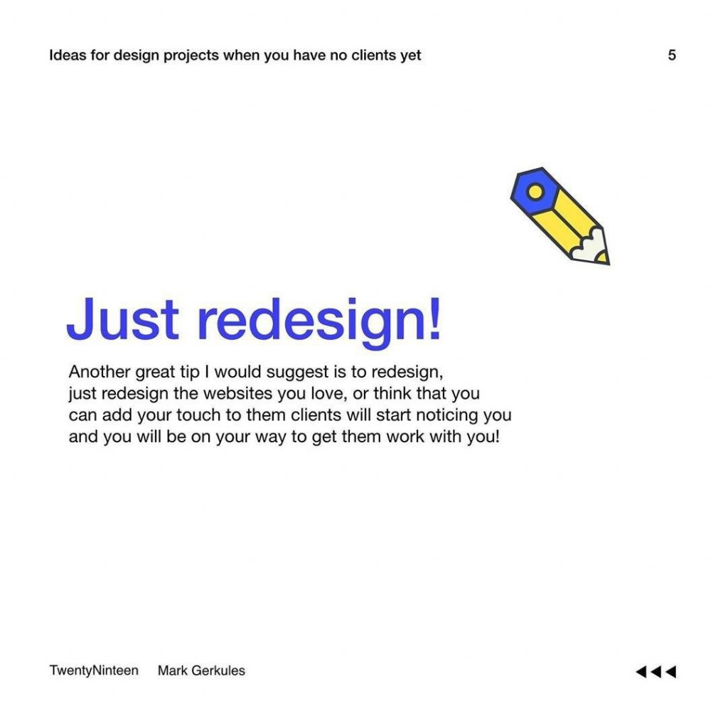 Just redesign!  Another great tip I would suggest is to redesign, just redesign the websites you love, or think that you can add your touch to them clients will start noticing you and you will be on your way to get them work with you!