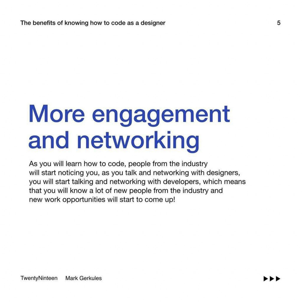 More engagement and networking  People from the industry will start noticing you, as you talk and networking with designers. This means that you will know a lot of new people from industry and new work opportunities will start to come up!