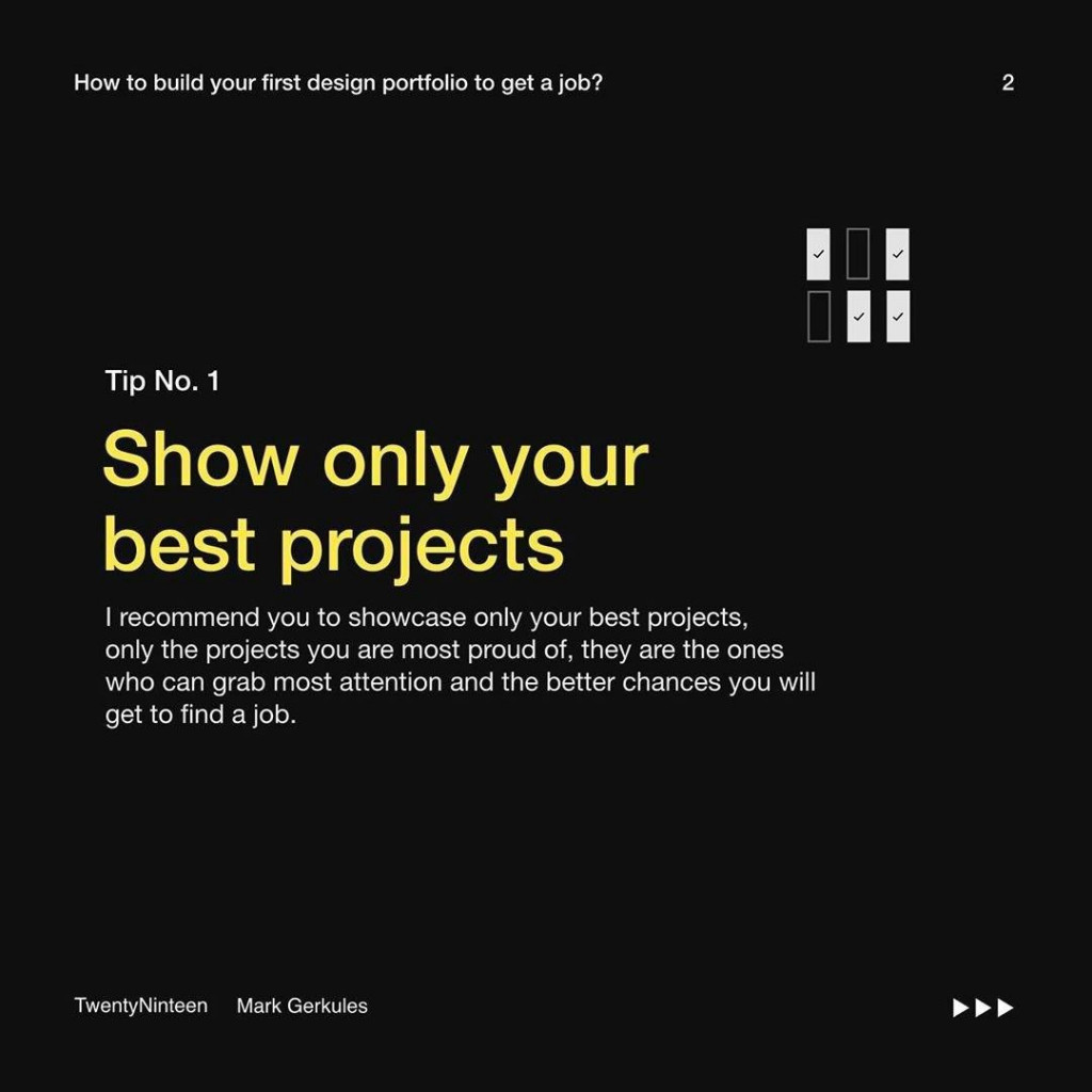 Tip No. 1  Show only your best projects  I recommend you to showcase only your best projects, only the projects you are most proud of, they are the ones who can grab most attention and the better chances you will get to find a job.