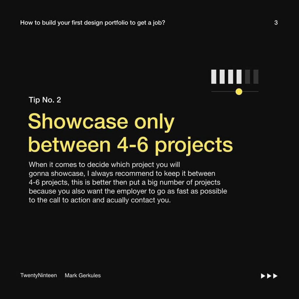 Tip No. 2  Showcase only between 4-6 projects  When it comes to decide which project you will gonna showcase, I always recommend to keep it between 4-6 projects, this is better then put a big number of projects because you also want the employer to go as fast as possible to the call to action and acually contact you.