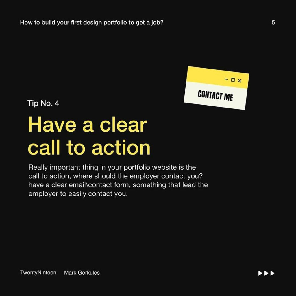 Tip No. 4  Have a clear call to action  Really important thing in your portfolio website is the call to action, where should the employer contact you? have a clear email\contact form, something that lead the employer to easily contact you.