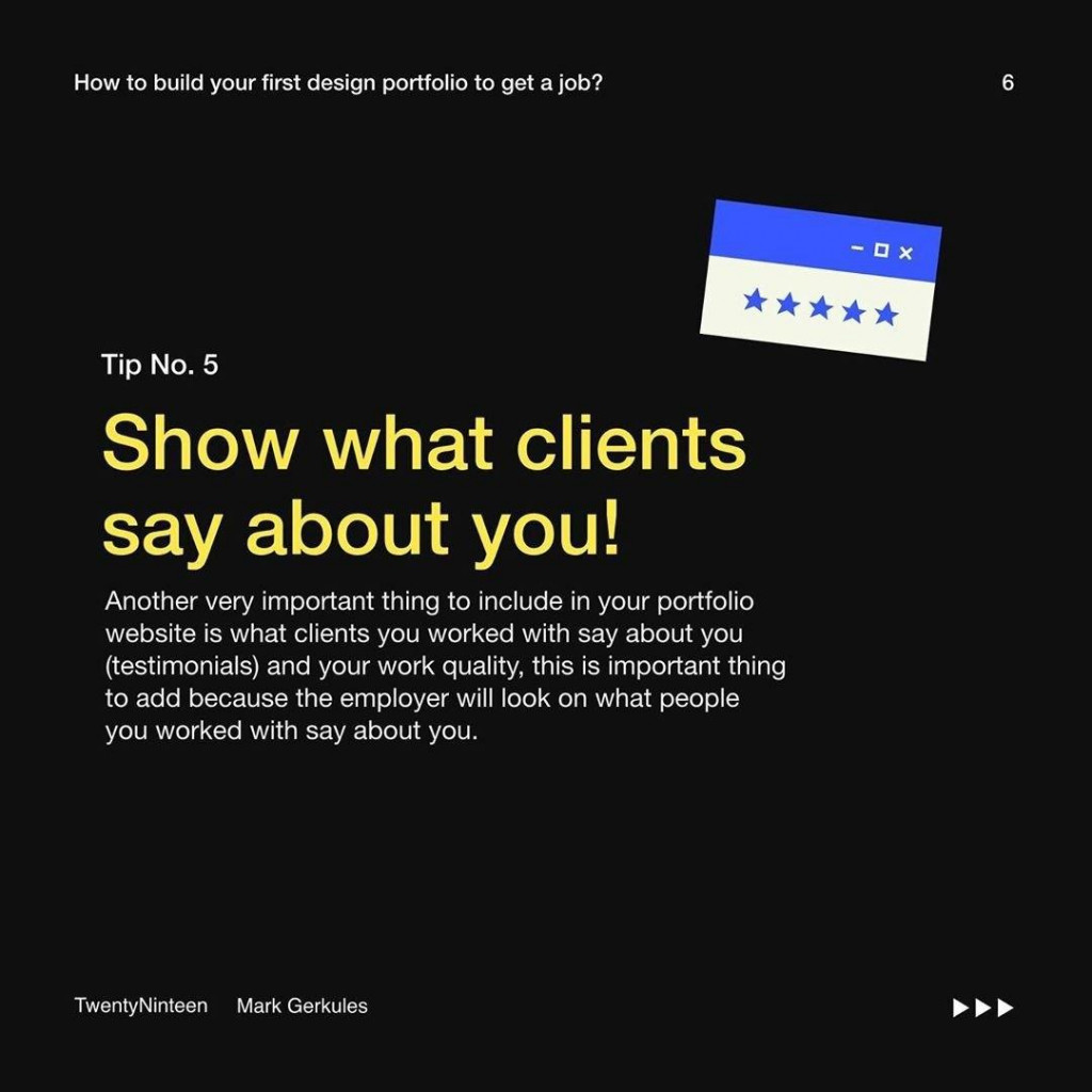 Tip No. 5  Show what clients say about you!  Another very important thing to include in your portfolio website is what clients you worked with say about you (testimonials) and your work quality, this is important thing to add because the employer will look on what people you worked with say about you.