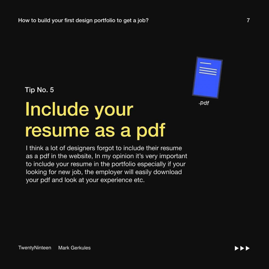 Tip No. 5  Include your resume as a pdf  I think a lot of designers forgot to include their resume as a pdf in the website, In my opinion it's very important to include your resume in the portfolio especially if your looking for new job, the employer will easily download your pdf and look at your experience etc.