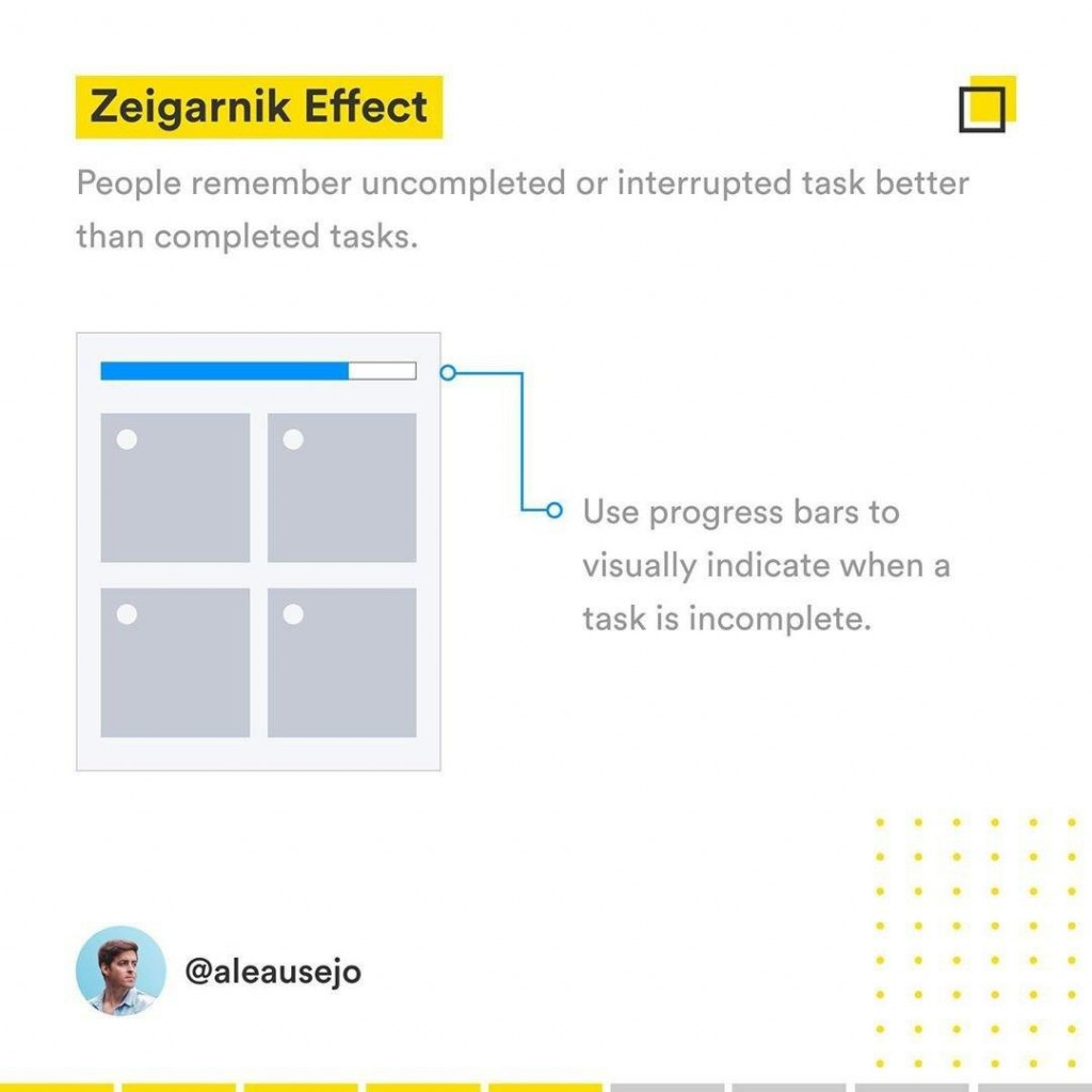 Zeigarnik Effect  People remember uncompleted or interrupted task better than completed tasks Use progress bars to visually indicate when a task is incomplete.