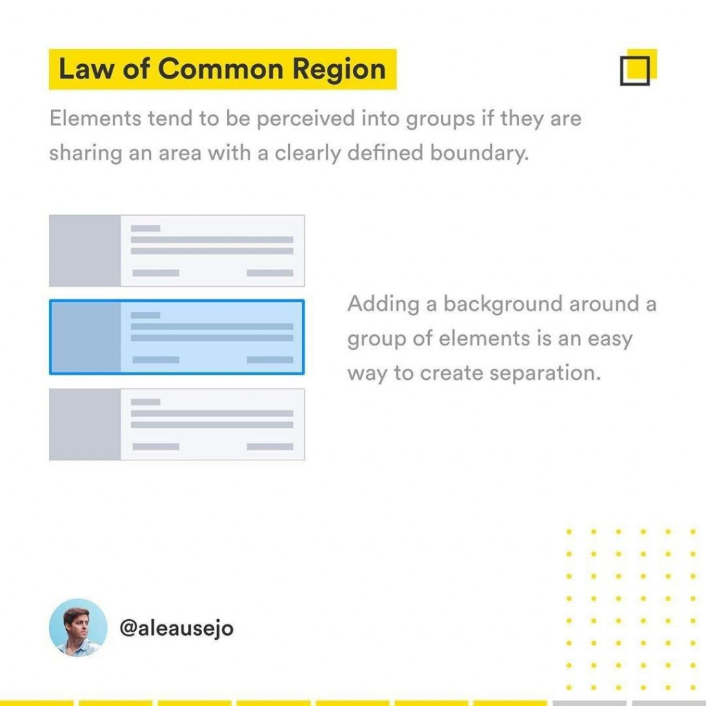 Law of Common Region  Elements tend to be perceived into groups if they are sharing an area with a clearly defined boundary Adding a background around a group of elements is an easy way to create separation.