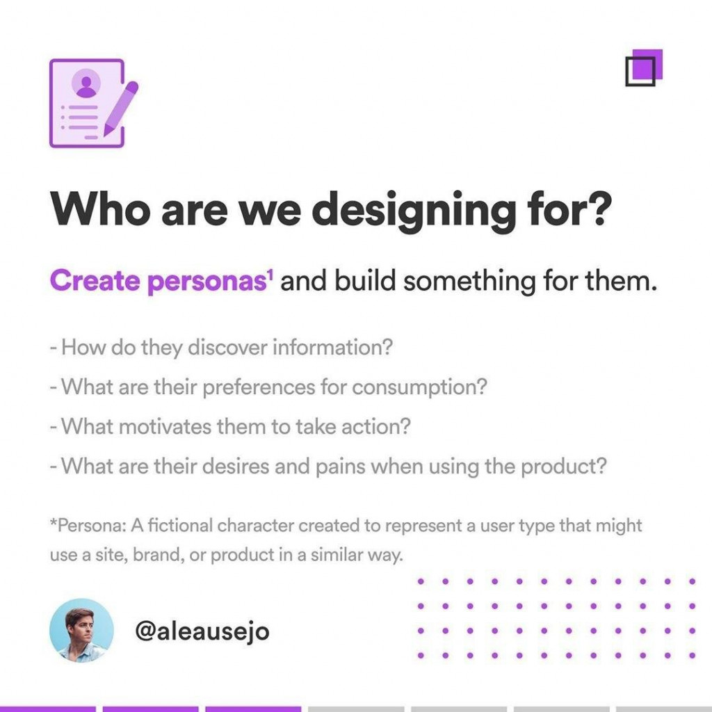 Who are we designing for?  Create personas' and build something for them.  How do they discover information? What are their preferences for consumption? What motivates them to take action? - What are their desires and pains when using the product?  *Persona: A fictional character created to represent a user type that might use a site, brand, or product in a similar way