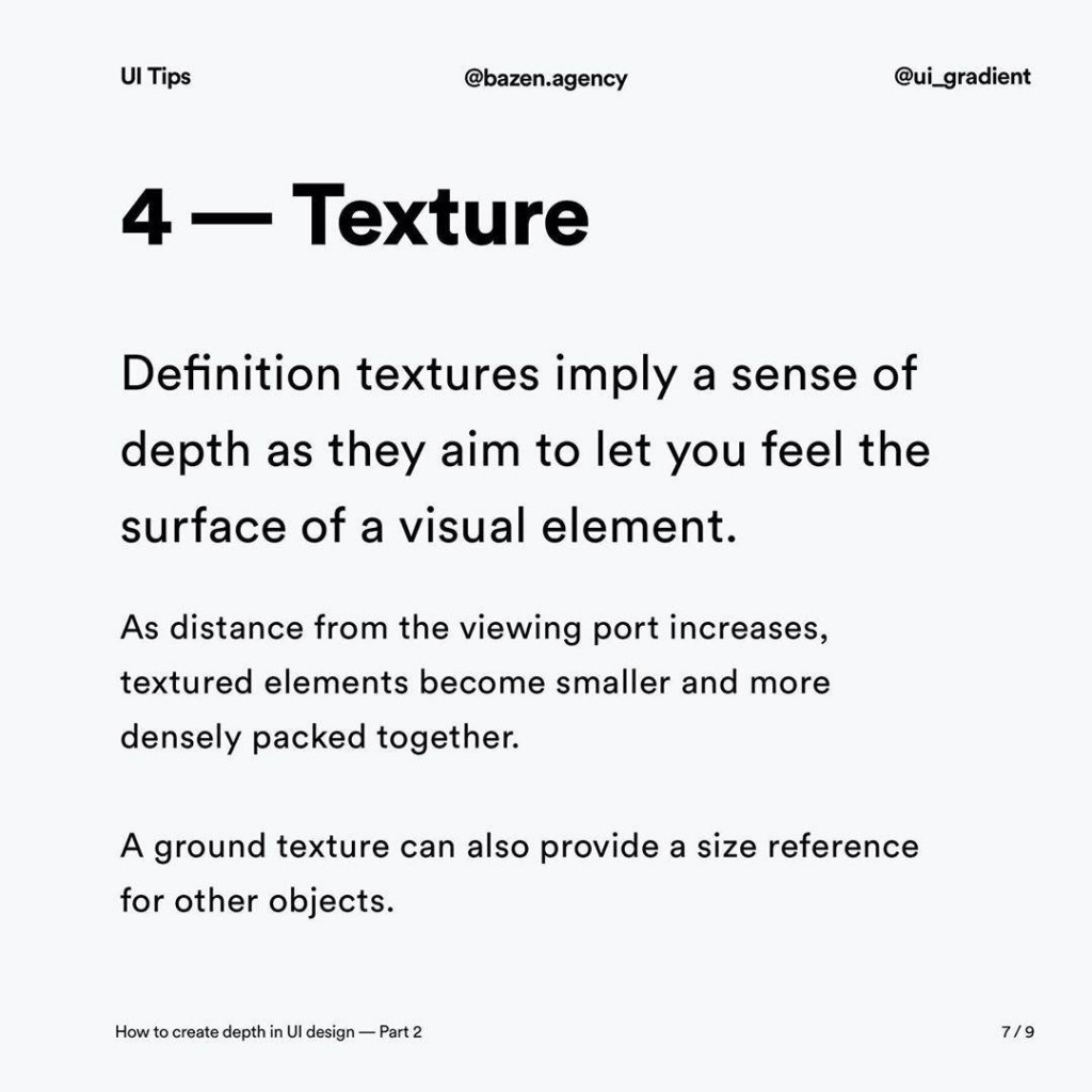 4 - Texture  Definition textures imply a sense of depth as they aim to let you feel the surface of a visual element.  As distance from the viewing port increases, textured elements become smaller and more densely packed together.  A ground texture can also provide a size reference for other objects.