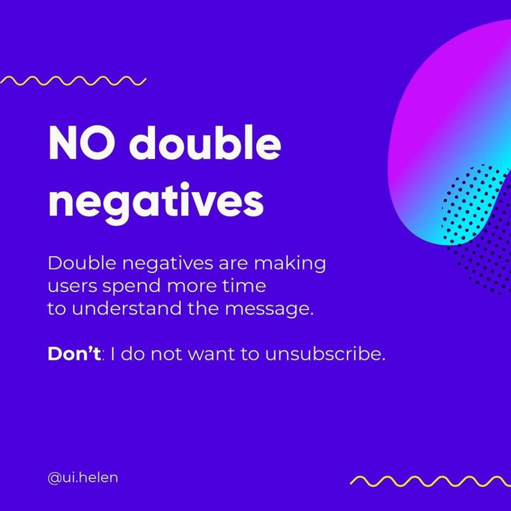 NO double negatives  Double negatives are making users spend more time to understand the message.  Don't I do not want to unsubscribe.