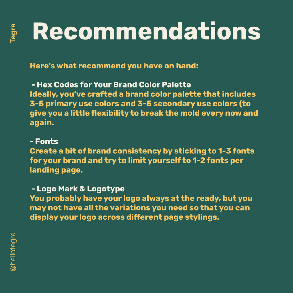 Recommendations  Here's what recommend you have on hand:  - Hex Codes for Your Brand Color Palette Ideally, you've crafted a brand color palette that includes 3-5 primary use colors and 3-5 secondary use colors (to give you a little flexibility to break the mold every now and again.  - Fonts Create a bit of brand consistency by sticking to 1-3 fonts for your brand and try to limit yourself to 1-2 fonts per landing page.  - Logo Mark & Logotype You probably have your logo always at the ready, but you may not have all the variations you need so that you can display your logo across different page stylings.